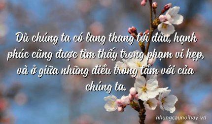 Dù chúng ta có lang thang tới đâu, hạnh phúc cũng được tìm thấy trong phạm vi hẹp, và ở giữa những điều trong tầm với của chúng ta.