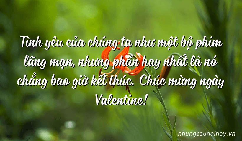 Tình yêu của chúng ta như một bộ phim lãng mạn, nhưng phần hay nhất là nó chẳng bao giờ kết thúc. Chúc mừng ngày Valentine!