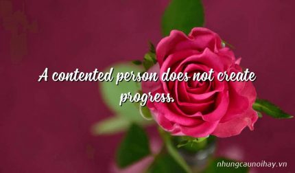 A contented person does not create progress.