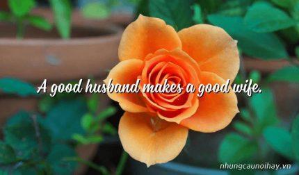 A good husband makes a good wife.