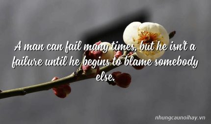 A man can fail many times, but he isn't a failure until he begins to blame somebody else.