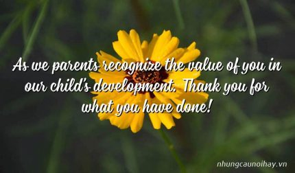 As we parents recognize the value of you in our child's development. Thank you for what you have done!