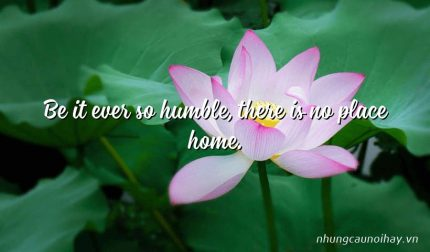 Be it ever so humble, there is no place home.