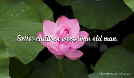 Better children weep than old man.