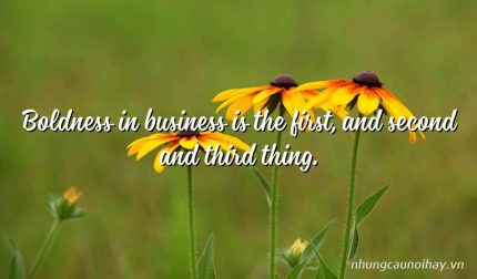 Boldness in business is the first, and second and third thing.