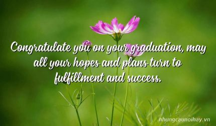 Congratulate you on your graduation, may all your hopes and plans turn to fulfillment and success.