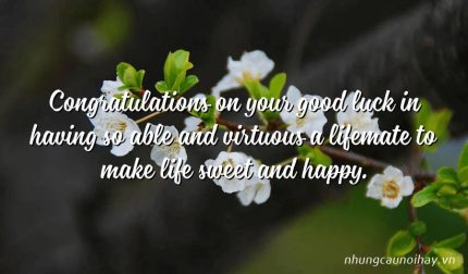 Congratulations on your good luck in having so able and virtuous a lifemate to make life sweet and happy.