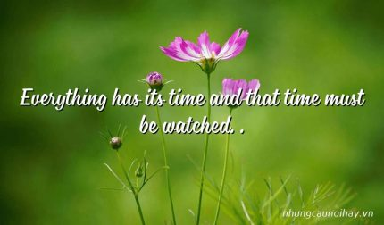 Everything has its time and that time must be watched. .