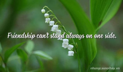 Friendship can't stand always on one side.