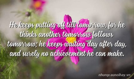 He keeps putting off till tomorrow, for he thinks another tomorrow follows tomorrow; he keeps waiting day after day, and surely no achievement he can make.