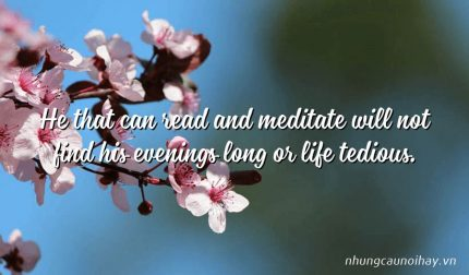 He that can read and meditate will not find his evenings long or life tedious.