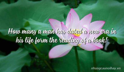 How many a man has dated a new era in his life form the reading of a book!