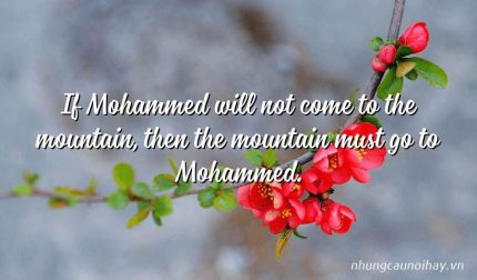 If Mohammed will not come to the mountain, then the mountain must go to Mohammed.