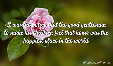 It was the policy that the good gentleman to make his children feel that home was the happiest place in the world.