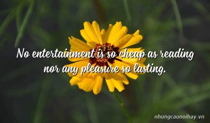 No entertainment is so cheap as reading nor any pleasure so lasting.