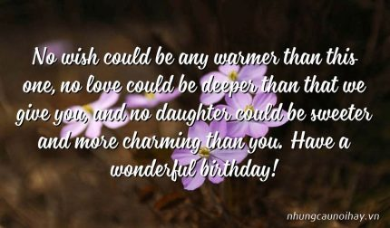 No wish could be any warmer than this one, no love could be deeper than that we give you, and no daughter could be sweeter and more charming than you. Have a wonderful birthday!