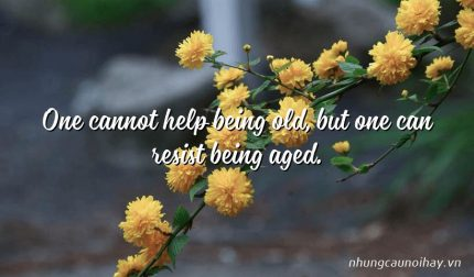 One cannot help being old, but one can resist being aged.