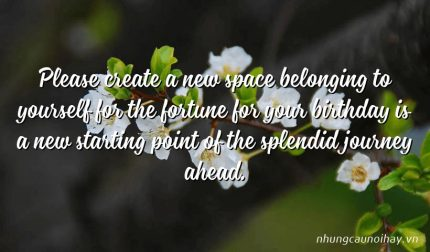 Please create a new space belonging to yourself for the fortune for your birthday is a new starting point of the splendid journey ahead.