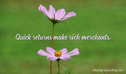 Quick returns make rich merchants.