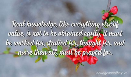 Real knowledge, like everything else'of value, is not to be obtained easily, it must be worked for, studied for, thought for, and more than all, must be prayed for.