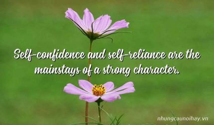 Self-confidence and self-reliance are the mainstays of a strong character.