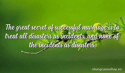 The great secret of successful marriage is to treat all disasters as incidents, and none of the incidents as disasters.