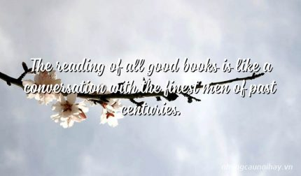 The reading of all good books is like a conversation with the finest men of past centuries.