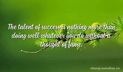 The talent of success is nothing more than doing well whatever you do without a thought of fame.