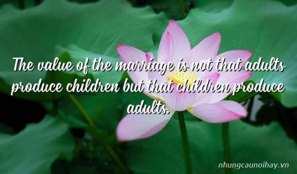 The value of the marriage is not that adults produce children but that children produce adults.