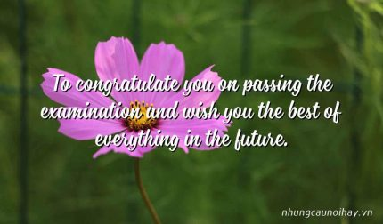 To congratulate you on passing the examination and wish you the best of everything in the future.