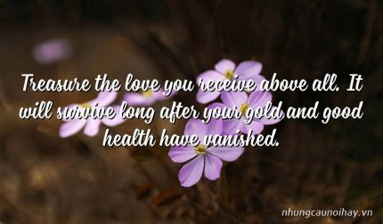 Treasure the love you receive above all. It will survive long after your gold and good health have vanished.