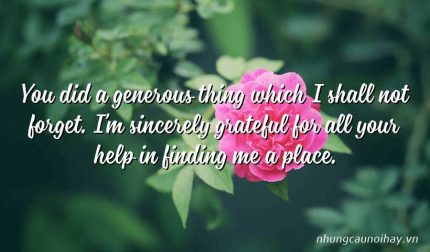 You did a generous thing which I shall not forget. I'm sincerely grateful for all your help in finding me a place.
